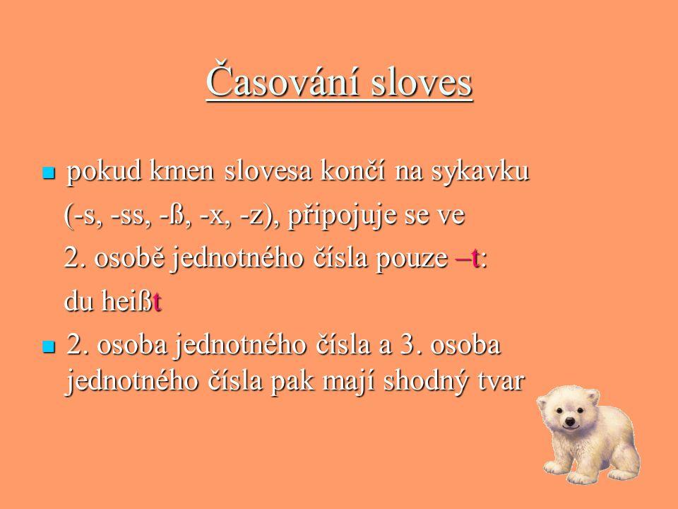 Časování sloves pokud kmen slovesa končí na sykavku (-s, -ss, -ß, -x, -z), připojuje se ve 2. osobě jednotného čísla pouze –t: du heißt 2. osoba jedno