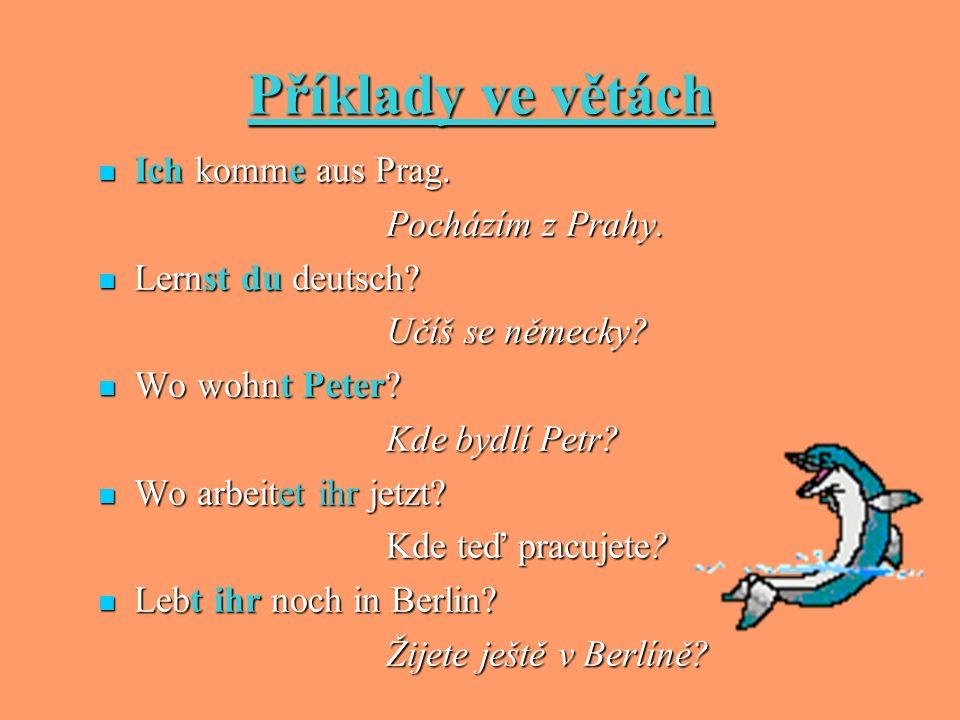 Příklady ve větách Ich komme aus Prag. Ich komme aus Prag. Pocházím z Prahy. Lernst du deutsch? Lernst du deutsch? Učíš se německy? Wo wohnt Peter? Wo