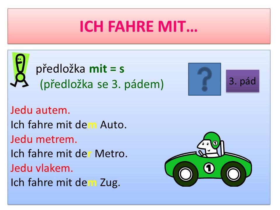 ICH FAHRE MIT… předložka mit = s (předložka se 3. pádem) Jedu autem. Ich fahre mit dem Auto. Jedu metrem. Ich fahre mit der Metro. Jedu vlakem. Ich fa