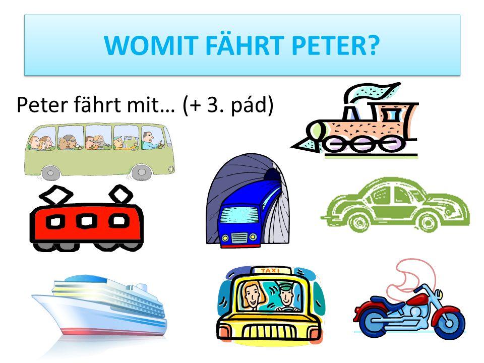 WOMIT FÄHRT PETER? Peter fährt mit… (+ 3. pád)