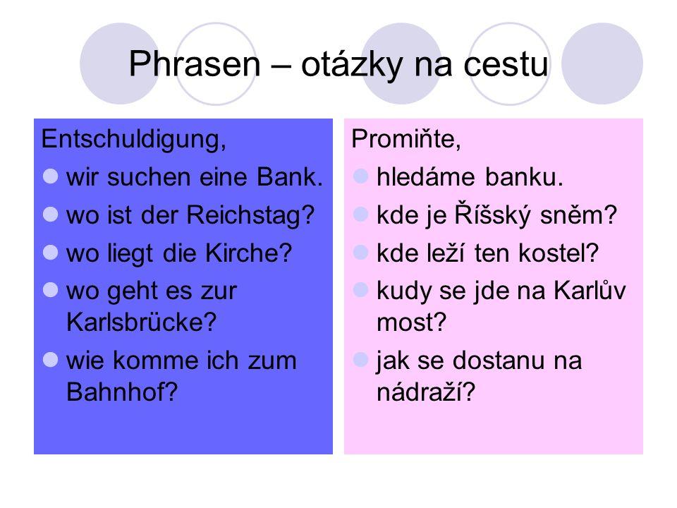 Phrasen – otázky na cestu Entschuldigung, wir suchen eine Bank. wo ist der Reichstag? wo liegt die Kirche? wo geht es zur Karlsbrücke? wie komme ich z
