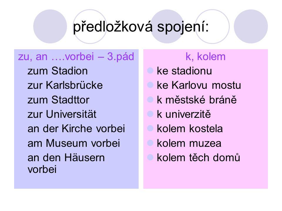 předložková spojení: zu, an ….vorbei – 3.pád zum Stadion zur Karlsbrücke zum Stadttor zur Universität an der Kirche vorbei am Museum vorbei an den Häu
