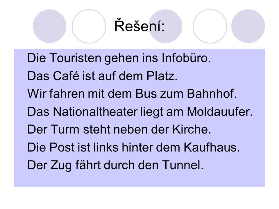 Řešení: Die Touristen gehen ins Infobüro. Das Café ist auf dem Platz. Wir fahren mit dem Bus zum Bahnhof. Das Nationaltheater liegt am Moldauufer. Der