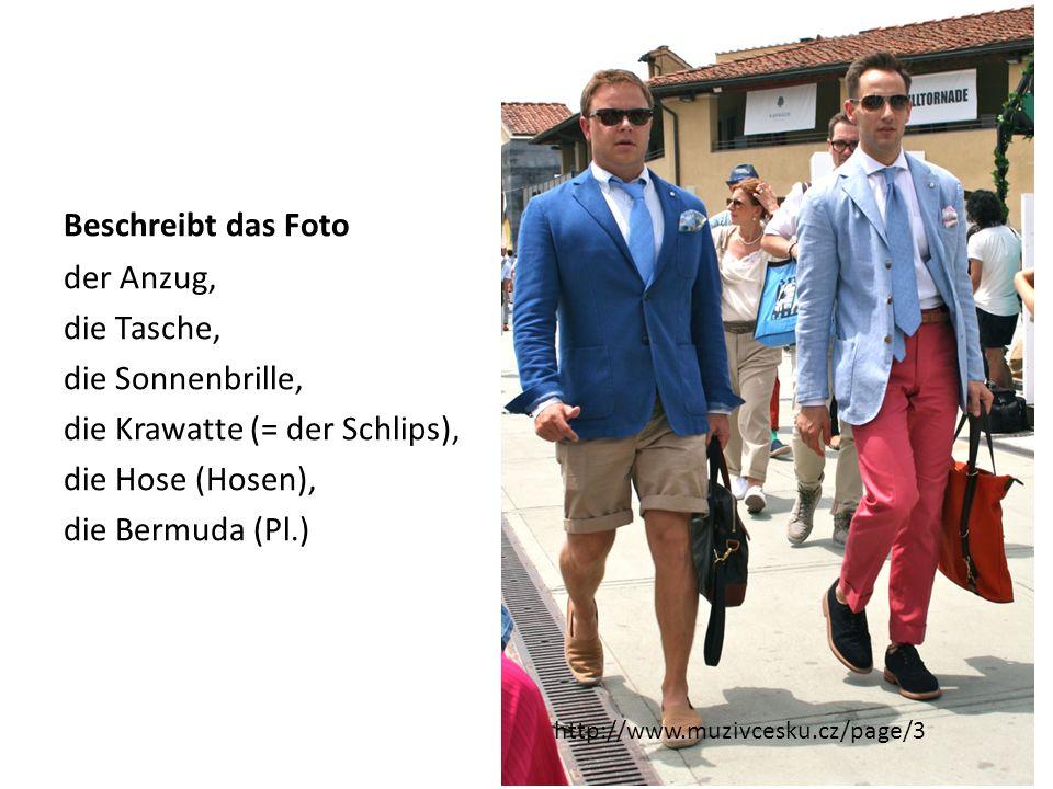 Beschreibt das Foto der Anzug, die Tasche, die Sonnenbrille, die Krawatte (= der Schlips), die Hose (Hosen), die Bermuda (Pl.) http://www.muzivcesku.c