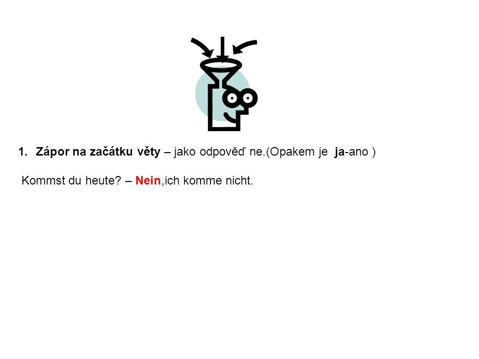 1.Zápor na začátku věty – jako odpověď ne.(Opakem je ja-ano ) Kommst du heute? – Nein,ich komme nicht.