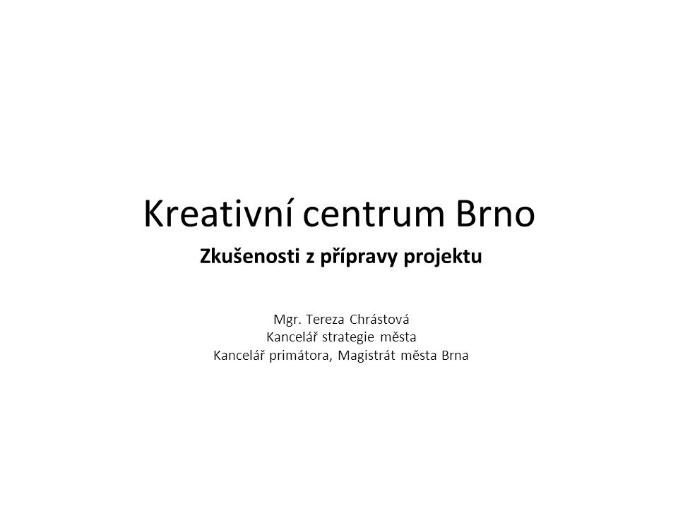 Kreativní centrum Brno Prostory pro začínající podnikatele v kreativních průmyslech- inkubátor Prostory pro umělce- ateliery, ubytování, zkušebny… Prostory pro veřejnost- galerie, kavárna, divadelní sál, taneční sál, prostor pro NGOs, workshopy, obchůdky, byty…