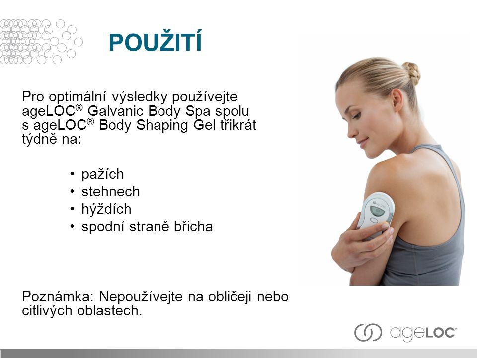Pro optimální výsledky používejte ageLOC ® Galvanic Body Spa spolu s ageLOC ® Body Shaping Gel třikrát týdně na: pažích stehnech hýždích spodní straně břicha Poznámka: Nepoužívejte na obličeji nebo citlivých oblastech.