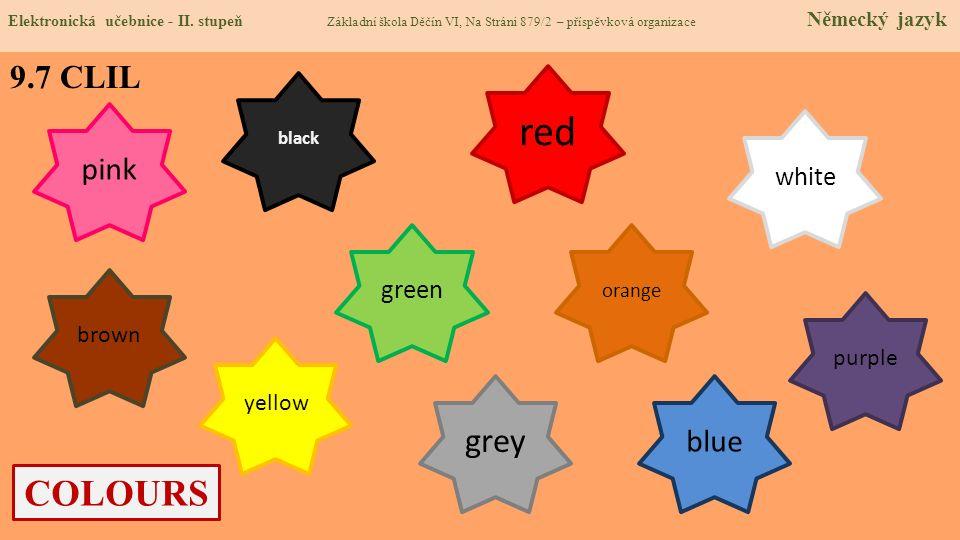 COLOURS 9.7 CLIL grey green pink black white purple brown yellow red blue orange Elektronická učebnice - II. stupeň Základní škola Děčín VI, Na Stráni