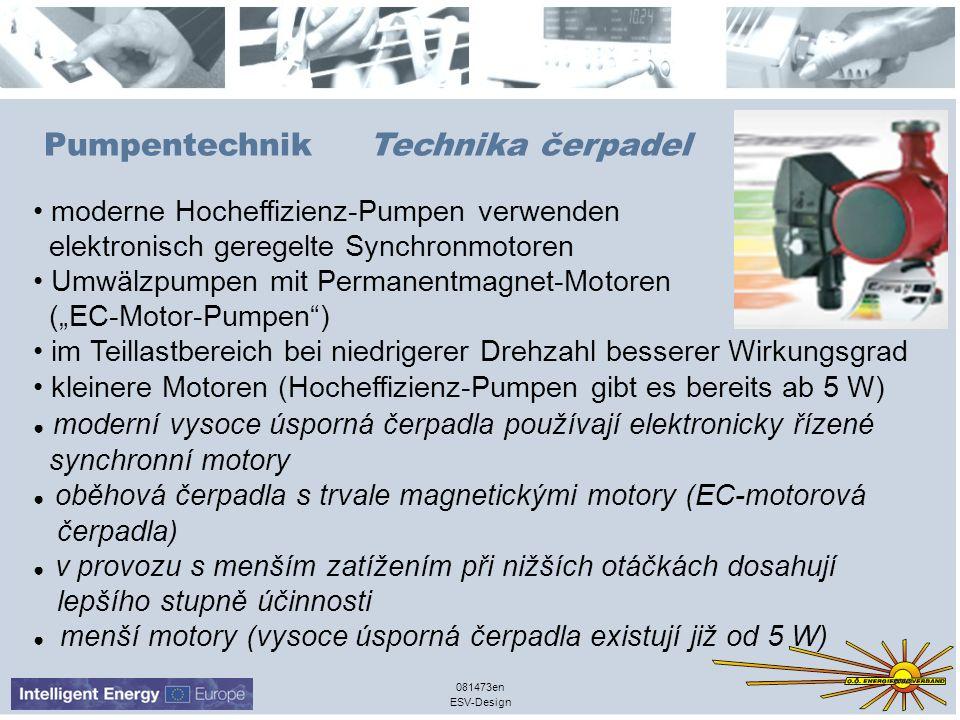 ESV-Design 081473en Pumpentechnik Technika čerpadel moderne Hocheffizienz-Pumpen verwenden elektronisch geregelte Synchronmotoren Umwälzpumpen mit Permanentmagnet-Motoren (EC-Motor-Pumpen) im Teillastbereich bei niedrigerer Drehzahl besserer Wirkungsgrad kleinere Motoren (Hocheffizienz-Pumpen gibt es bereits ab 5 W) moderní vysoce úsporná čerpadla používají elektronicky řízené synchronní motory oběhová čerpadla s trvale magnetickými motory (EC-motorová čerpadla) v provozu s menším zatížením při nižších otáčkách dosahují lepšího stupně účinnosti menší motory (vysoce úsporná čerpadla existují již od 5 W)