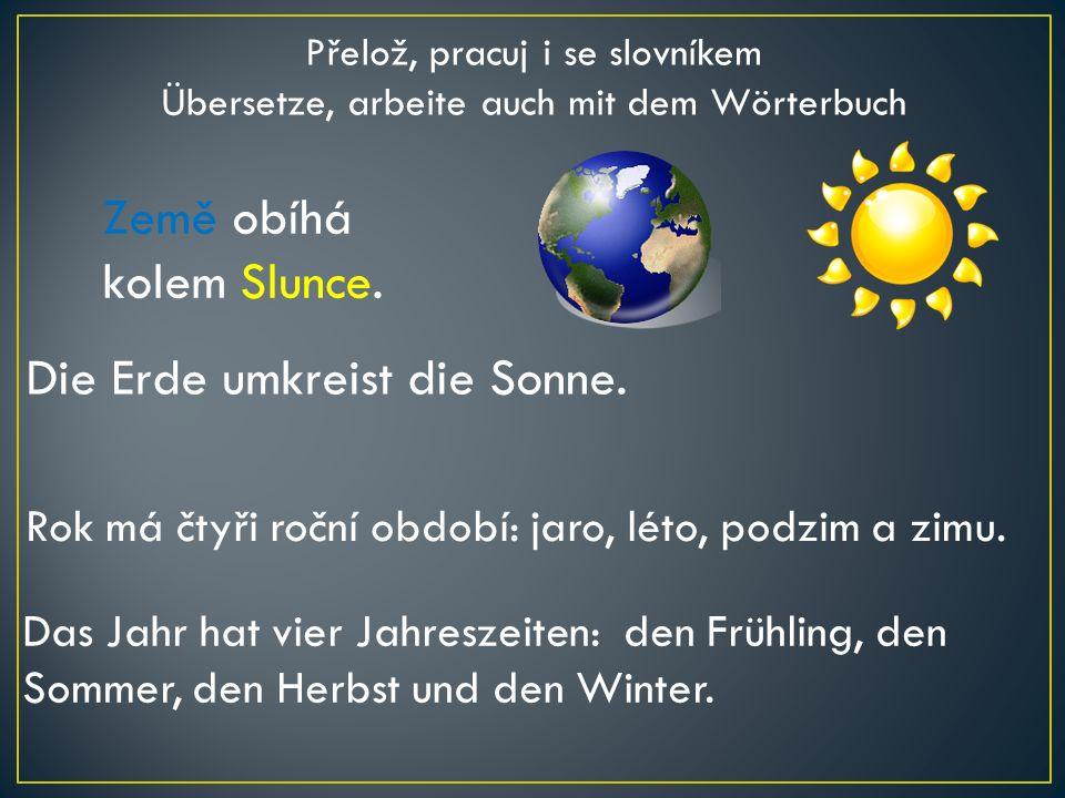 Rok má čtyři roční období: jaro, léto, podzim a zimu. Das Jahr hat vier Jahreszeiten: den Frühling, den Sommer, den Herbst und den Winter. Země obíhá
