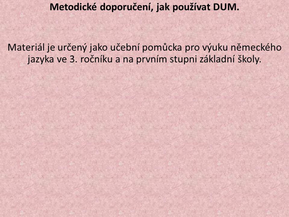 Metodické doporučení, jak používat DUM. Materiál je určený jako učební pomůcka pro výuku německého jazyka ve 3. ročníku a na prvním stupni základní šk