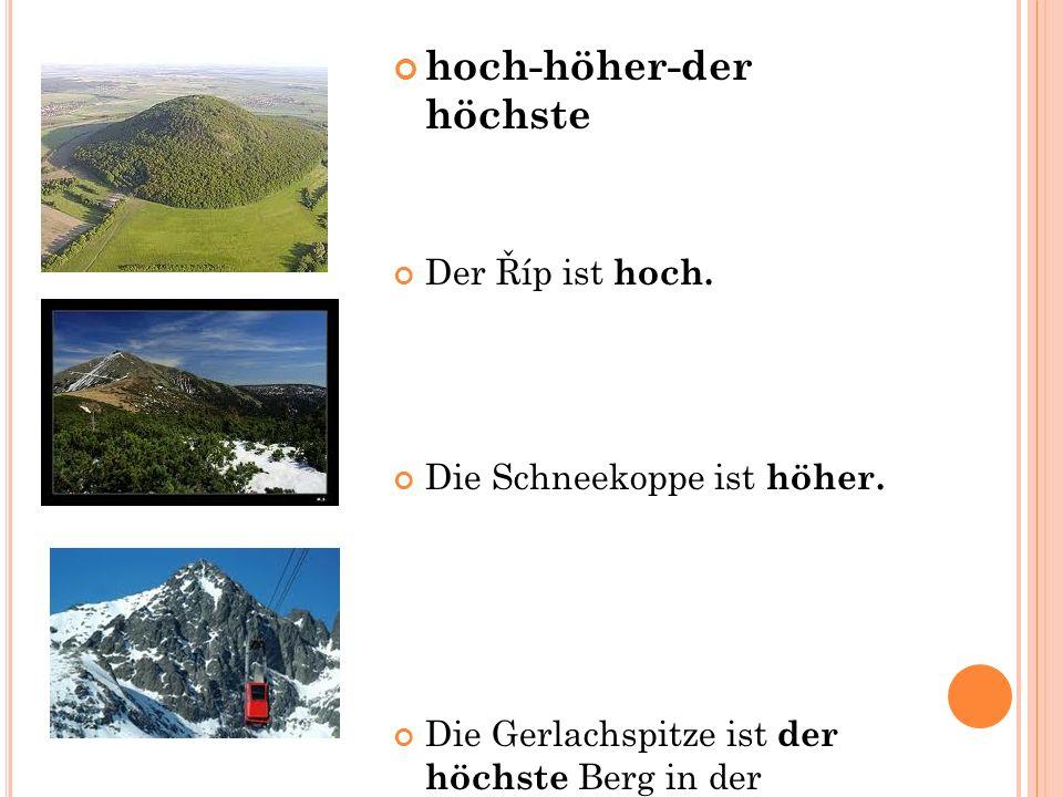 hoch-höher-der höchste Der Říp ist hoch. Die Schneekoppe ist höher.