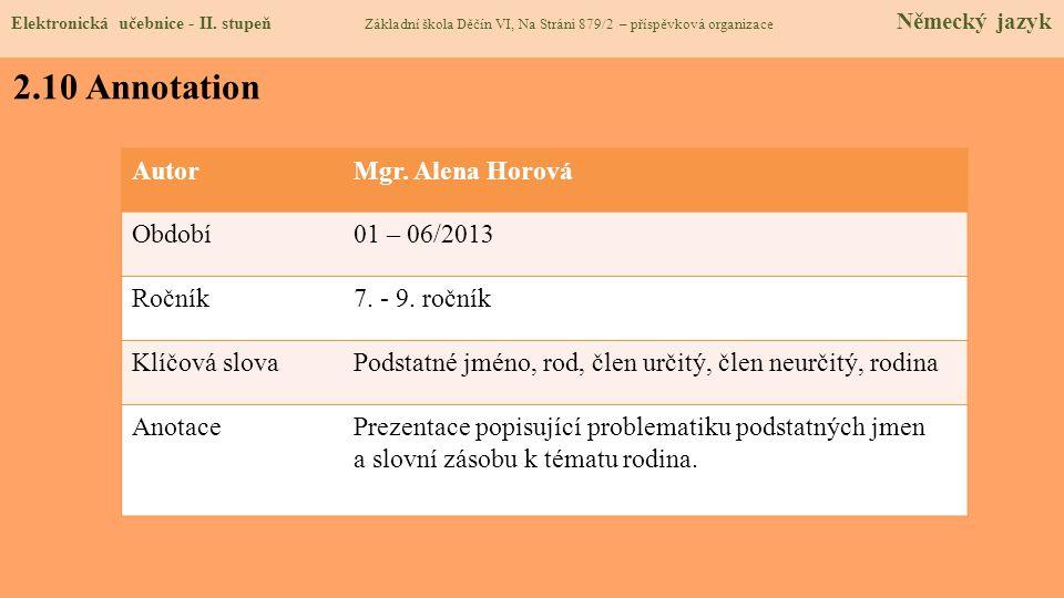 2.10 Annotation AutorMgr. Alena Horová Období01 – 06/2013 Ročník7. - 9. ročník Klíčová slovaPodstatné jméno, rod, člen určitý, člen neurčitý, rodina A