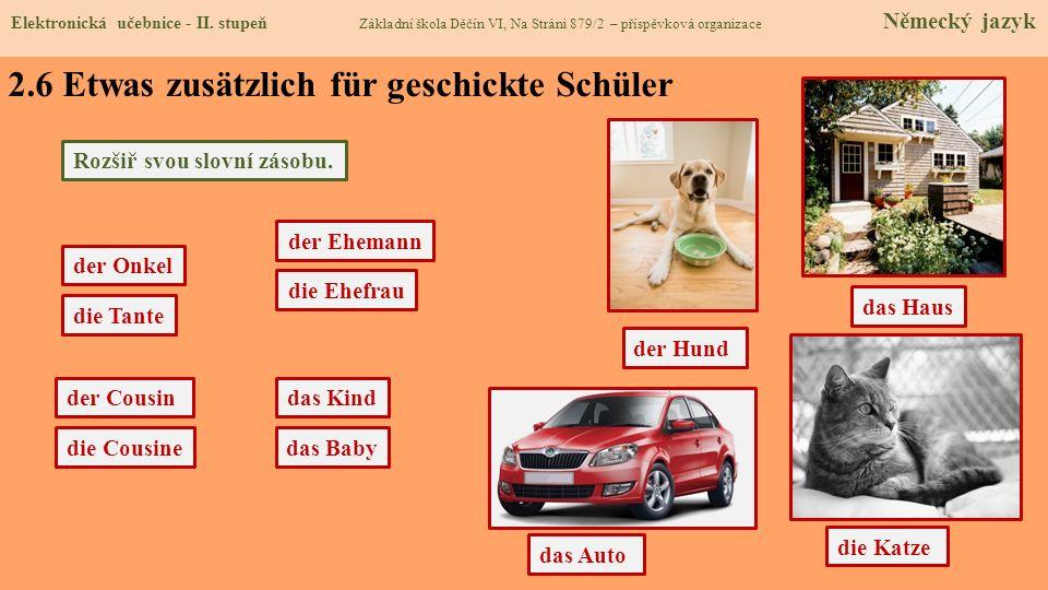 2.6 Etwas zusätzlich für geschickte Schüler die Tante der Onkel Rozšiř svou slovní zásobu. der Cousin die Cousine der Hund das Auto die Katze das Haus