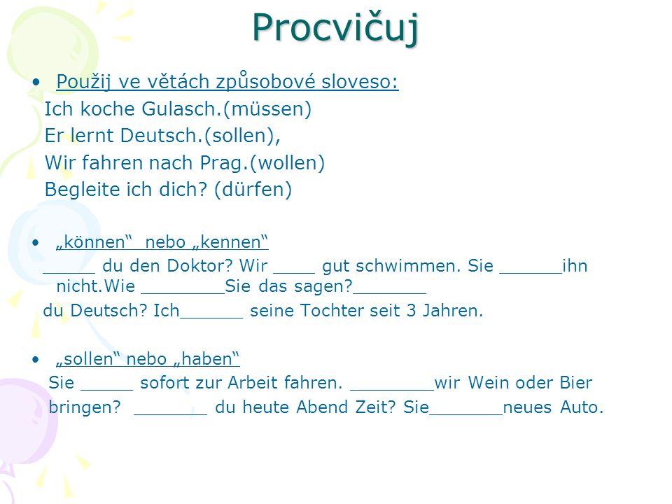 Procvičuj Použij ve větách způsobové sloveso: Ich koche Gulasch.(müssen) Er lernt Deutsch.(sollen), Wir fahren nach Prag.(wollen) Begleite ich dich.