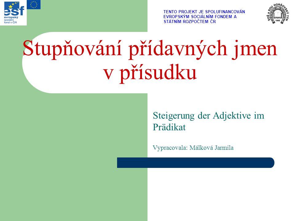 Stupňování přídavných jmen v přísudku Steigerung der Adjektive im Prädikat Vypracovala: Málková Jarmila TENTO PROJEKT JE SPOLUFINANCOVÁN EVROPSKÝM SOCIÁLNÍM FONDEM A STÁTNÍM ROZPOČTEM ČR