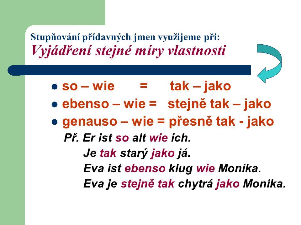 Stupňování přídavných jmen využijeme při: Vyjádření stejné míry vlastnosti so – wie = tak – jako ebenso – wie = stejně tak – jako genauso – wie = přesně tak - jako Př.