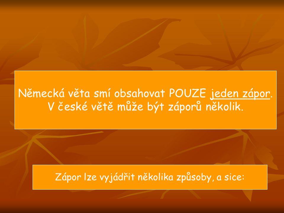 Německá věta smí obsahovat POUZE jeden zápor. V české větě může být záporů několik. Zápor lze vyjádřit několika způsoby, a sice:
