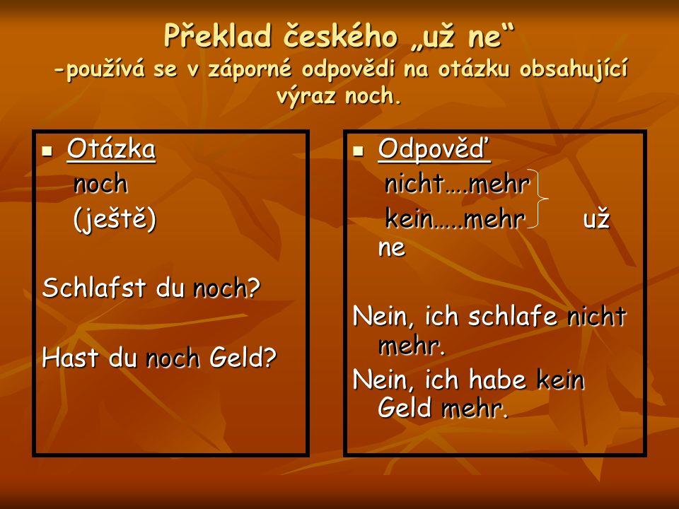 Překlad českého už ne -používá se v záporné odpovědi na otázku obsahující výraz noch. Otázka Otázka noch noch (ještě) (ještě) Schlafst du noch? Hast d