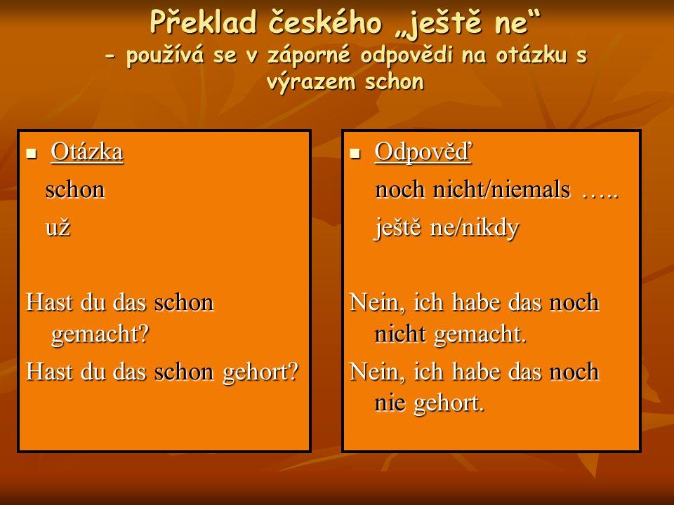 Překlad českého ještě ne - používá se v záporné odpovědi na otázku s výrazem schon Otázka Otázka schon schon už už Hast du das schon gemacht? Hast du