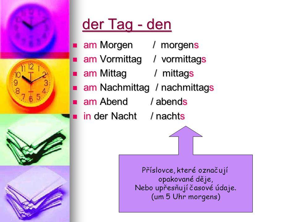 Další časové údaje: vorgestern – předevčírem vorgestern – předevčírem gestern – včera gestern – včera heute – dnes heute – dnes morgen – zítra morgen – zítra übermorgen – pozítří übermorgen – pozítří gestern Abend –včera večer gestern Abend –včera večer morgen Morgen/ morgen früh – zítra ráno morgen Morgen/ morgen früh – zítra ráno heute nachmittag – dnes odpoledne heute nachmittag – dnes odpoledne