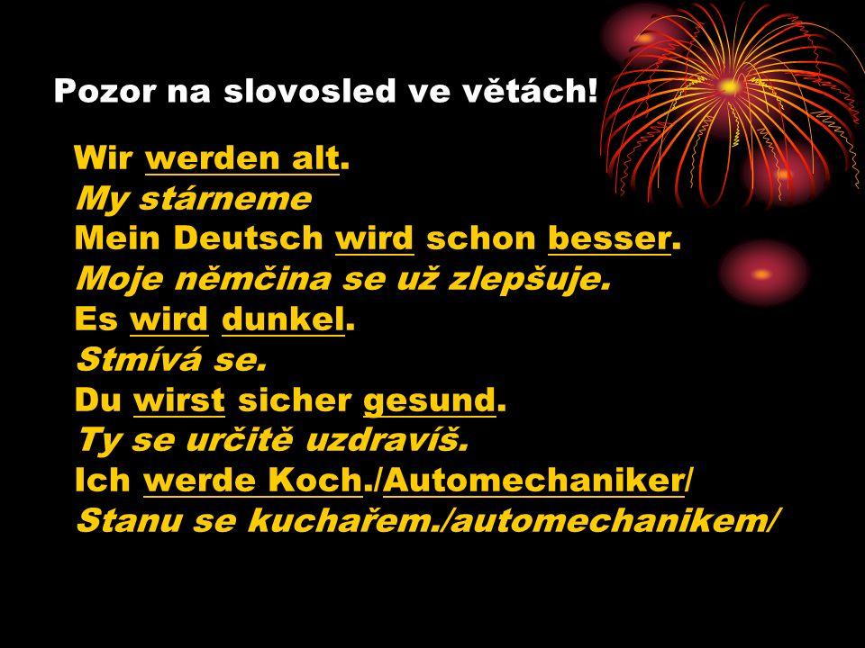 Pozor na slovosled ve větách.Wir werden alt. My stárneme Mein Deutsch wird schon besser.