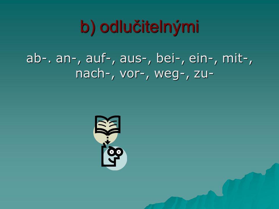 b) odlučitelnými ab-. an-, auf-, aus-, bei-, ein-, mit-, nach-, vor-, weg-, zu-