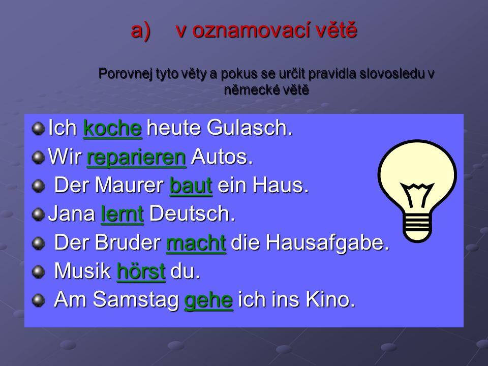a)v oznamovací větě Porovnej tyto věty a pokus se určit pravidla slovosledu v německé větě Ich koche heute Gulasch. Wir reparieren Autos. Der Maurer b