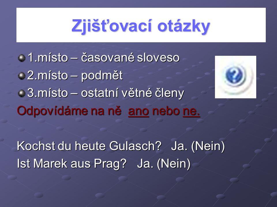 Zjišťovací otázky 1.místo – časované sloveso 2.místo – podmět 3.místo – ostatní větné členy Odpovídáme na ně ano nebo ne. Kochst du heute Gulasch? Ja.