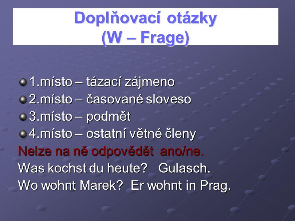Doplňovací otázky (W – Frage) 1.místo – tázací zájmeno 2.místo – časované sloveso 3.místo – podmět 4.místo – ostatní větné členy Nelze na ně odpovědět
