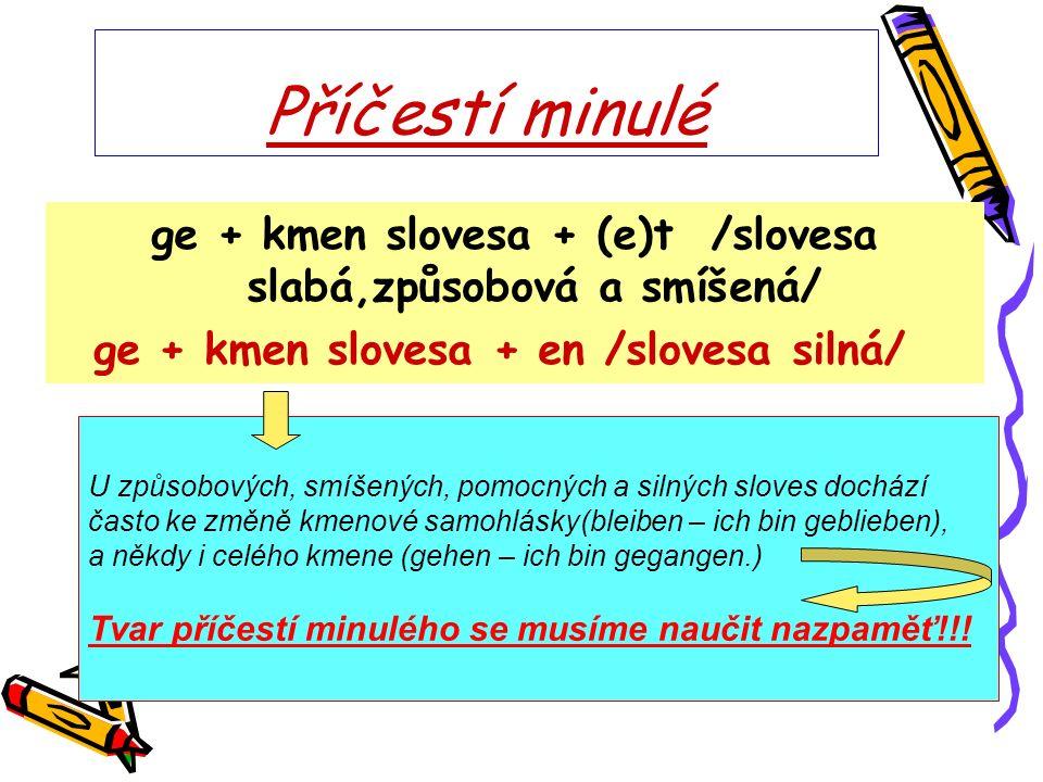 Příčestí minulé ge + kmen slovesa + (e)t /slovesa slabá,způsobová a smíšená/ ge + kmen slovesa + en /slovesa silná/ U způsobových, smíšených, pomocnýc