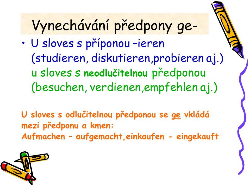 Vynechávání předpony ge- U sloves s příponou –ieren (studieren, diskutieren,probieren aj.) u sloves s neodlučitelnou předponou (besuchen, verdienen,em