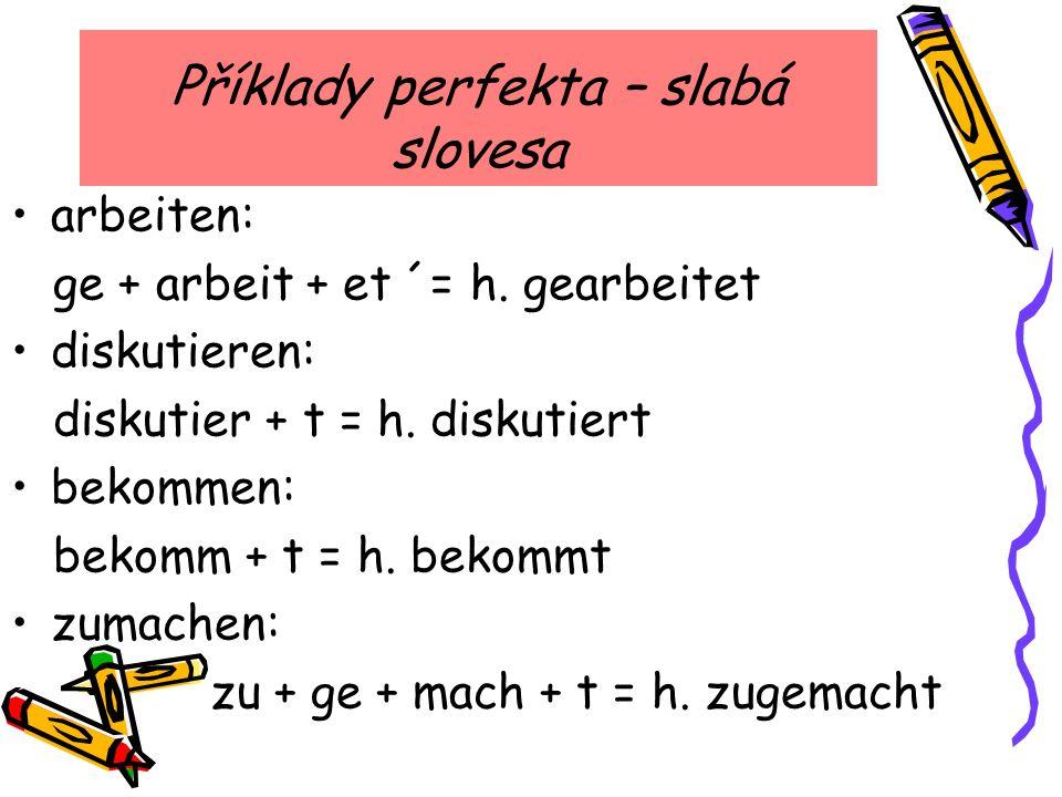 Příklady perfekta – slabá slovesa arbeiten: ge + arbeit + et ´= h. gearbeitet diskutieren: diskutier + t = h. diskutiert bekommen: bekomm + t = h. bek