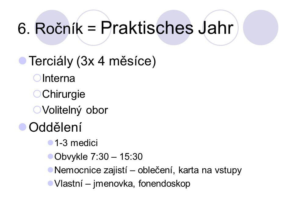 6. Ročník = Praktisches Jahr Terciály (3x 4 měsíce) Interna Chirurgie Volitelný obor Oddělení 1-3 medici Obvykle 7:30 – 15:30 Nemocnice zajistí – oble