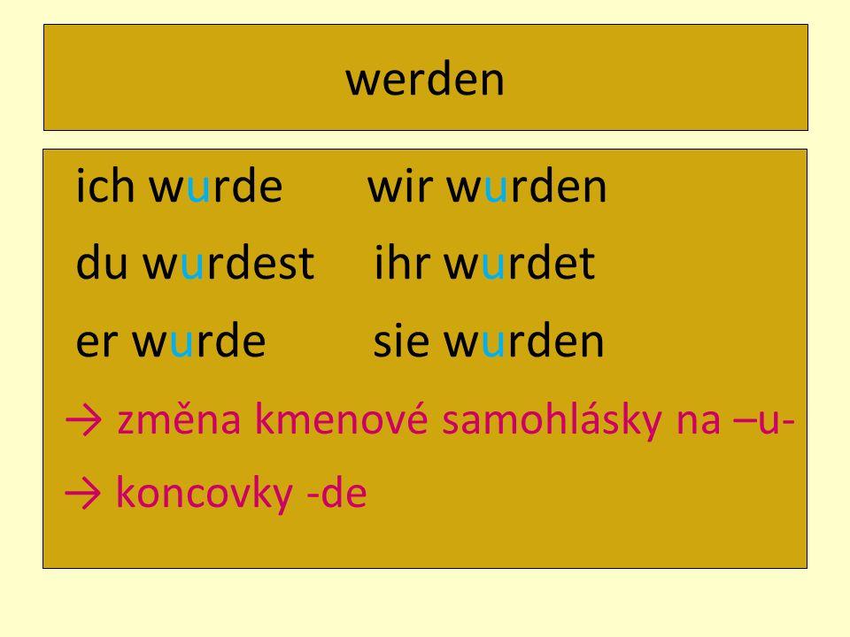 werden ich wurde wir wurden du wurdest ihr wurdet er wurde sie wurden změna kmenové samohlásky na –u- koncovky -de