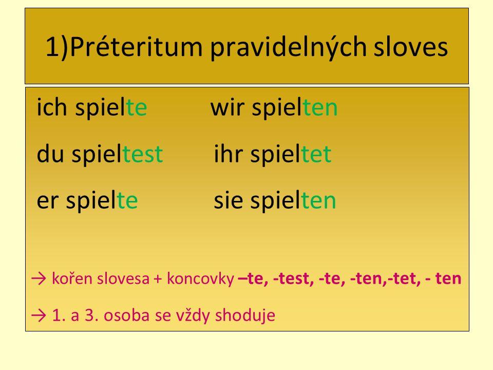 1)Préteritum pravidelných sloves ich spielte wir spielten du spieltest ihr spieltet er spielte sie spielten kořen slovesa + koncovky –te, -test, -te, -ten,-tet, - ten 1.