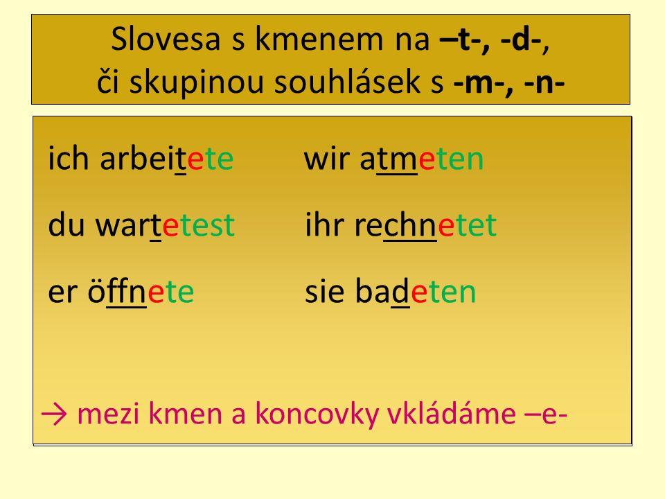 Slovesa s kmenem na –t-, -d-, či skupinou souhlásek s -m-, -n- ich arbeitete wir atmeten du wartetest ihr rechnetet er öffnete sie badeten mezi kmen a koncovky vkládáme –e-