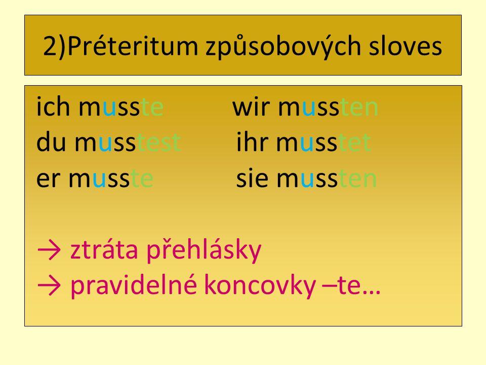 ich musste wir mussten du musstest ihr musstet er musste sie mussten ztráta přehlásky pravidelné koncovky –te… 2)Préteritum způsobových sloves
