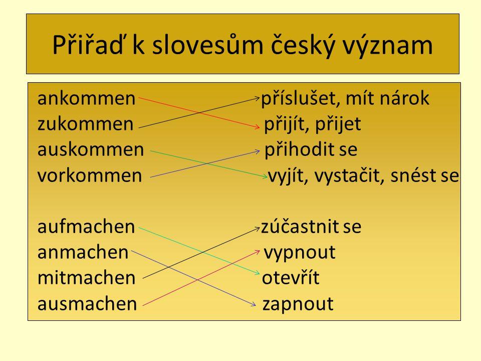 Přiřaď k slovesům český význam ankommen příslušet, mít nárok zukommen přijít, přijet auskommen přihodit se vorkommen vyjít, vystačit, snést se aufmach