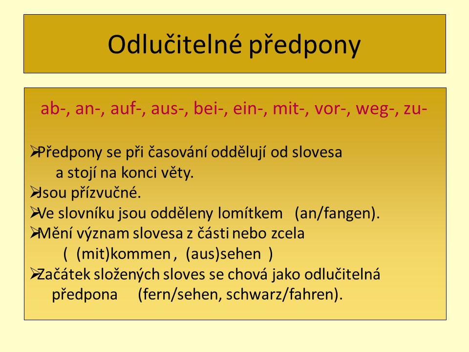 Odlučitelné předpony ab-, an-, auf-, aus-, bei-, ein-, mit-, vor-, weg-, zu- Předpony se při časování oddělují od slovesa a stojí na konci věty. Jsou