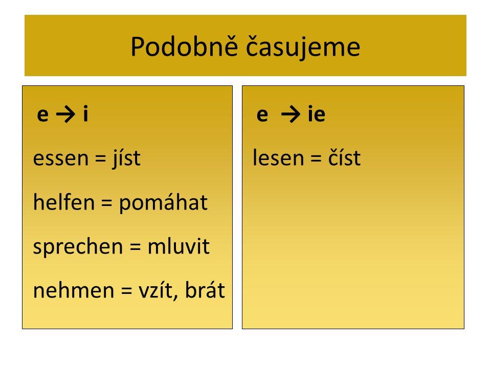 Podobně časujeme e i essen = jíst helfen = pomáhat sprechen = mluvit nehmen = vzít, brát e ie lesen = číst