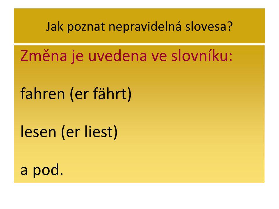 Jak poznat nepravidelná slovesa? Změna je uvedena ve slovníku: fahren (er fährt) lesen (er liest) a pod.