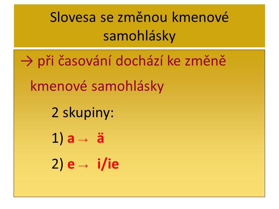 Slovesa se změnou kmenové samohlásky při časování dochází ke změně kmenové samohlásky 2 skupiny: 1) a ä 2) e i/ie
