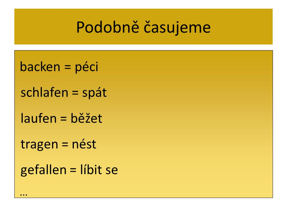 Podobně časujeme backen = péci schlafen = spát laufen = běžet tragen = nést gefallen = líbit se...
