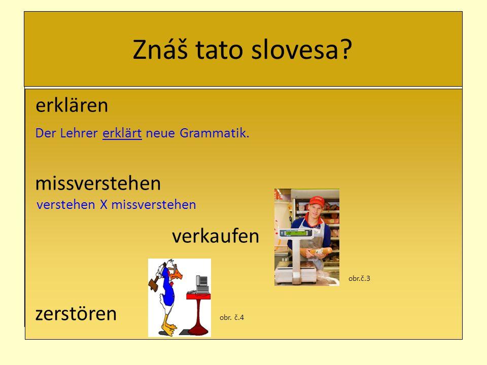 Znáš tato slovesa? erklären Der Lehrer erklärt neue Grammatik. missverstehen verstehen X missverstehen verkaufen obr.č.3 zerstören obr. č.4