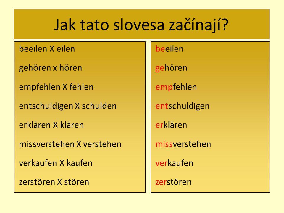 Jak tato slovesa začínají? beeilen X eilen gehören x hören empfehlen X fehlen entschuldigen X schulden erklären X klären missverstehen X verstehen ver