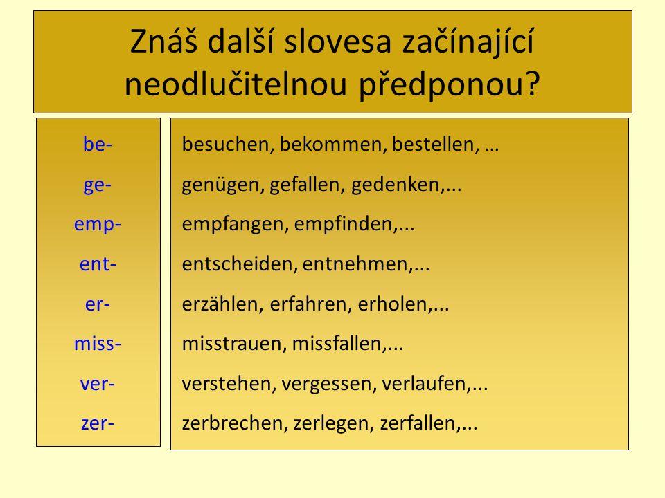 Znáš další slovesa začínající neodlučitelnou předponou? be- ge- emp- ent- er- miss- ver- zer- besuchen, bekommen, bestellen, … genügen, gefallen, gede