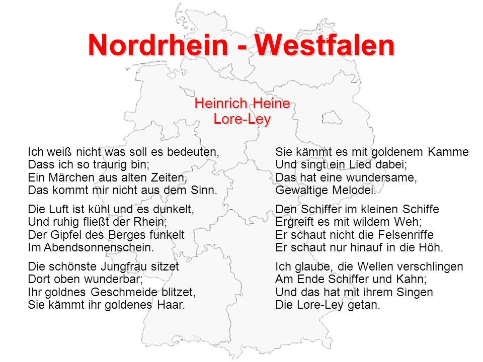 Nordrhein - Westfalen Heinrich Heine Lore-Ley Ich weiß nicht was soll es bedeuten,Sie kämmt es mit goldenem Kamme Dass ich so traurig bin;Und singt ein Lied dabei; Ein Märchen aus alten Zeiten,Das hat eine wundersame, Das kommt mir nicht aus dem Sinn.Gewaltige Melodei.