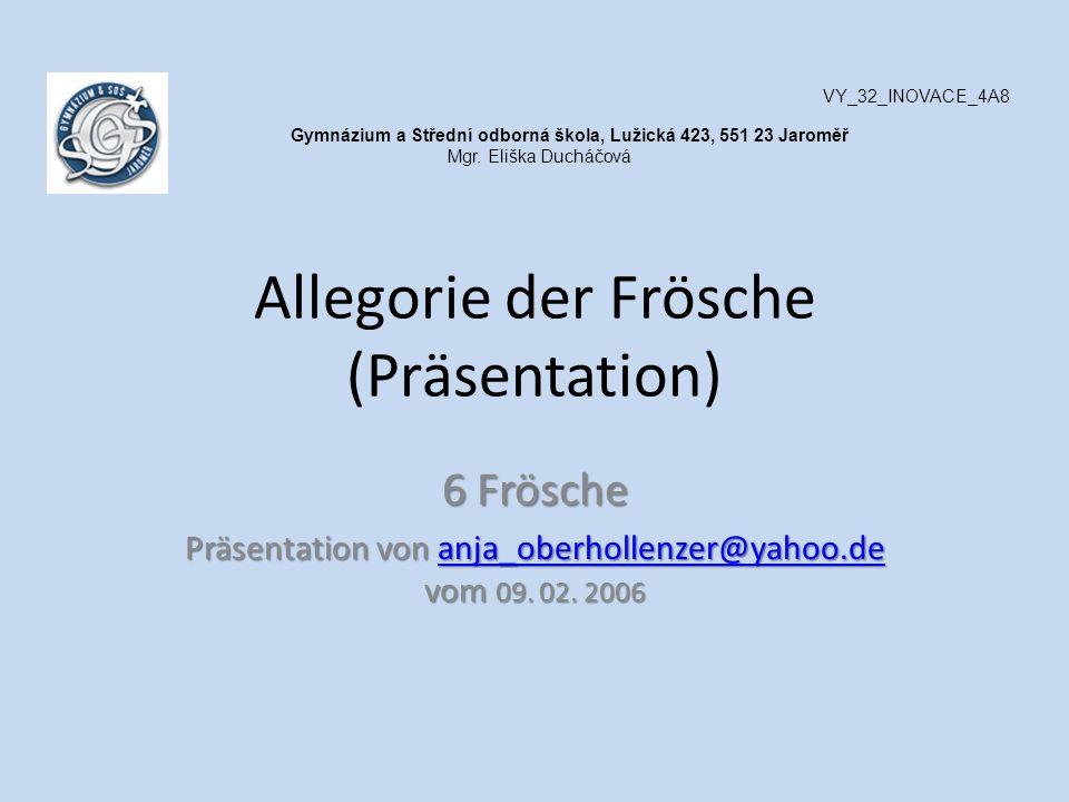 Allegorie der Frösche (Präsentation) 6 Frösche Präsentation von anja_oberhollenzer@yahoo.de vom 09. 02. 2006 anja_oberhollenzer@yahoo.de VY_32_INOVACE