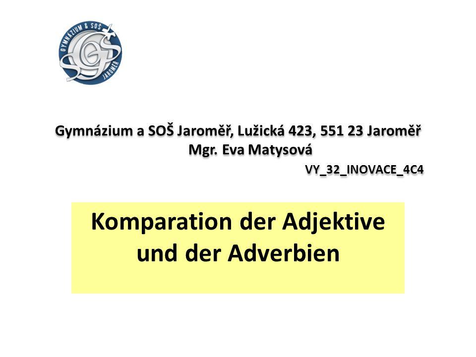 Gymnázium a SOŠ Jaroměř, Lužická 423, 551 23 Jaroměř Mgr. Eva Matysová VY_32_INOVACE_4C4 Komparation der Adjektive und der Adverbien